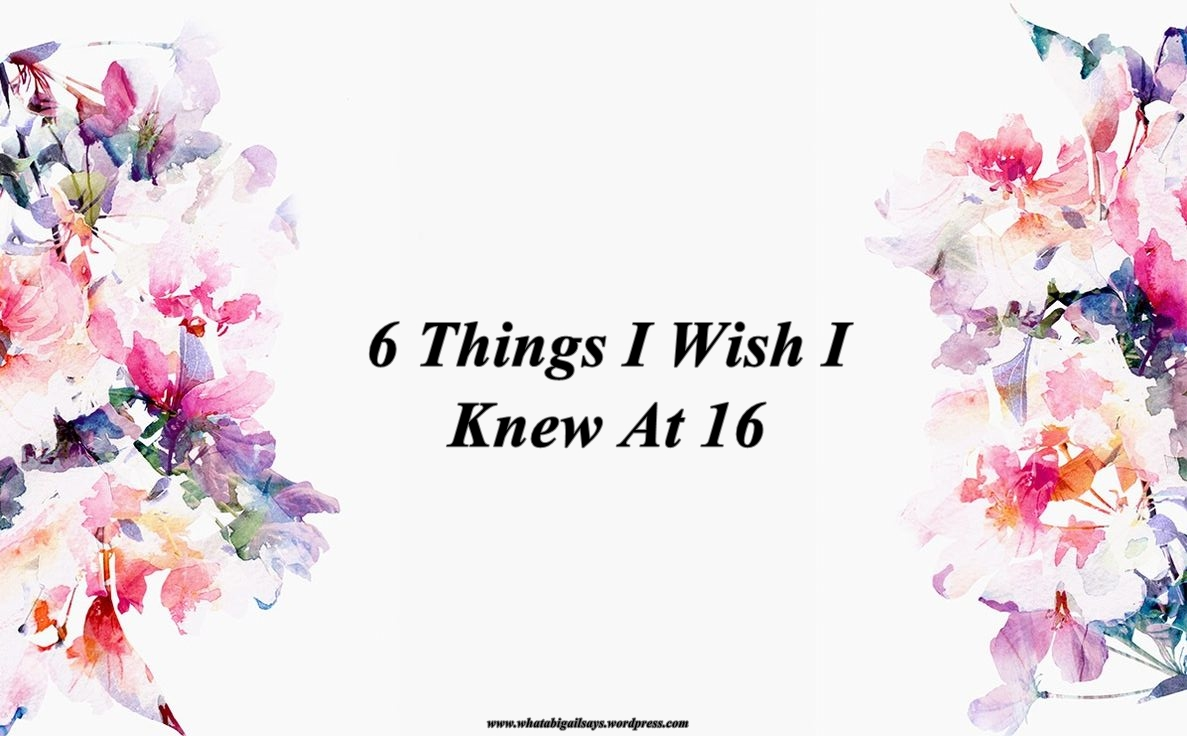 6 Things I Wish I Knew At 16