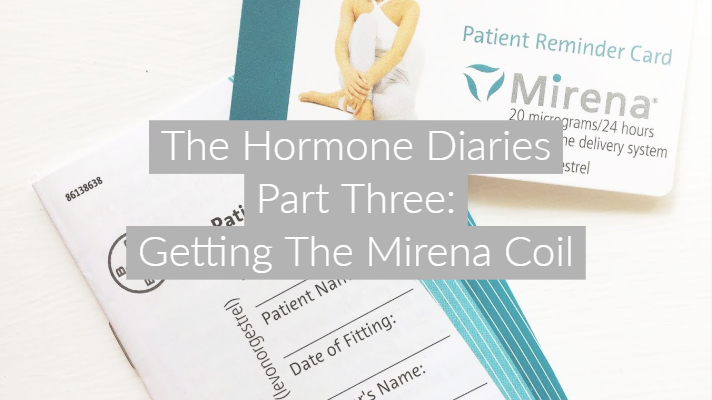 The Hormone Diaries Part Three: Getting The Mirena Coil