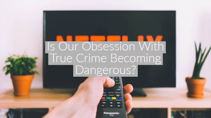 Is Our Obsession With True Crime Becoming Dangerous?