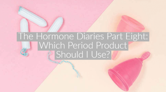 The Hormone Diaries Part Eight: Which Period Products Should I Use?